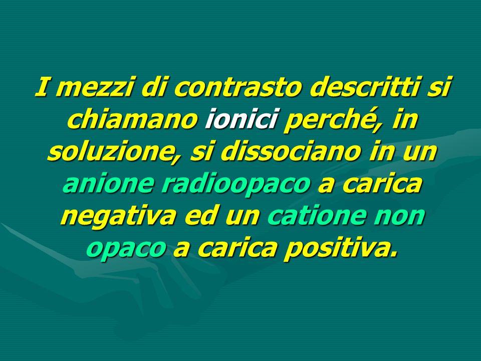 I mezzi di contrasto descritti si chiamano ionici perché, in soluzione, si dissociano in un anione radioopaco a carica negativa ed un catione non opaco a carica positiva.