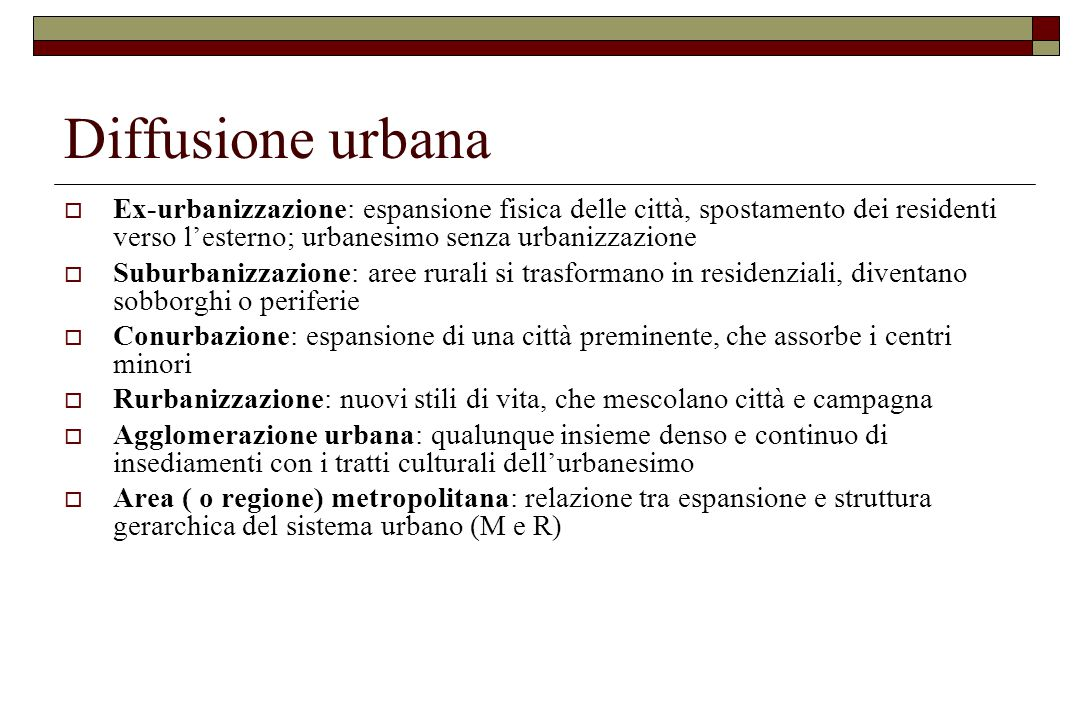 Diffusione urbana Ex-urbanizzazione: espansione fisica delle città, spostamento dei residenti verso l'esterno; urbanesimo senza urbanizzazione.