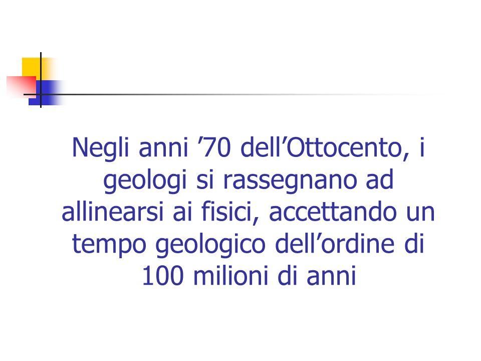 Negli anni '70 dell'Ottocento, i geologi si rassegnano ad allinearsi ai fisici, accettando un tempo geologico dell'ordine di 100 milioni di anni