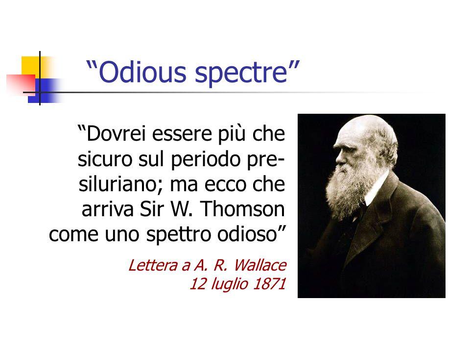Odious spectre Dovrei essere più che sicuro sul periodo pre-siluriano; ma ecco che arriva Sir W. Thomson come uno spettro odioso