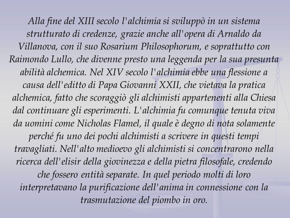 Alla fine del XIII secolo l alchimia si sviluppò in un sistema strutturato di credenze, grazie anche all opera di Arnaldo da Villanova, con il suo Rosarium Philosophorum, e soprattutto con Raimondo Lullo, che divenne presto una leggenda per la sua presunta abilità alchemica.