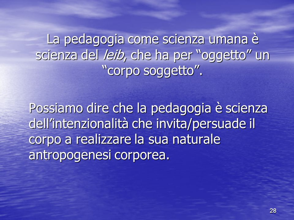 La pedagogia come scienza umana è scienza del leib, che ha per oggetto un corpo soggetto .