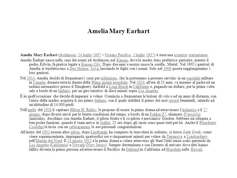 Amelia Mary Earhart Amelia Mary Earhart (Atchinson, 24 luglio 1897 – Oceano Pacifico, 2 luglio 1937) è stata una aviatrice statunitense.