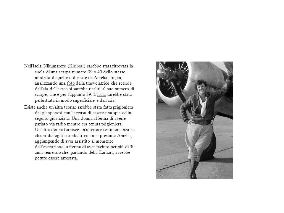 Nell isola Nikumaroro (Kiribati) sarebbe stata ritrovata la suola di una scarpa numero 39 o 40 dello stesso modello di quelle indossate da Amelia. In più, analizzando una foto della trasvolatrice che scende dall ala dell aereo si sarebbe risaliti al suo numero di scarpe, che è per l appunto 39. L isola sarebbe stata perlustrata in modo superficiale e dall aria.