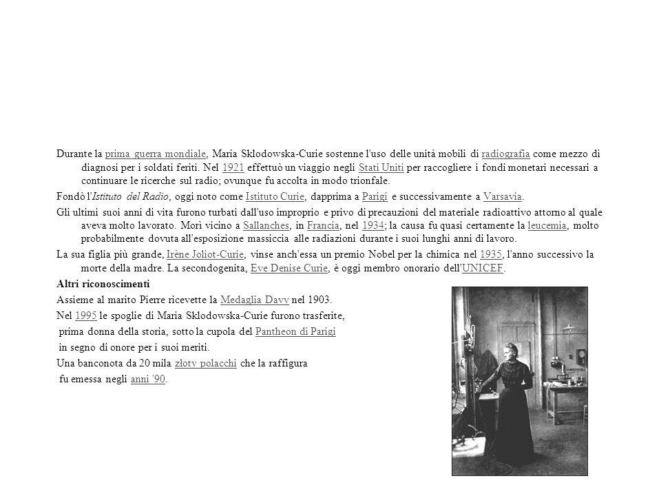 Durante la prima guerra mondiale, Maria Sklodowska-Curie sostenne l uso delle unità mobili di radiografia come mezzo di diagnosi per i soldati feriti. Nel 1921 effettuò un viaggio negli Stati Uniti per raccogliere i fondi monetari necessari a continuare le ricerche sul radio; ovunque fu accolta in modo trionfale.