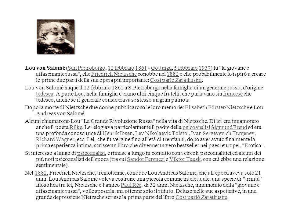 Lou von Salomé (San Pietroburgo, 12 febbraio 1861 - Gottinga, 5 febbraio 1937) fu la giovane e affascinante russa , che Friedrich Nietzsche conobbe nel 1882 e che probabilmente lo ispirò a creare le prime due parti della sua opera più importante: Così parlò Zarathustra.