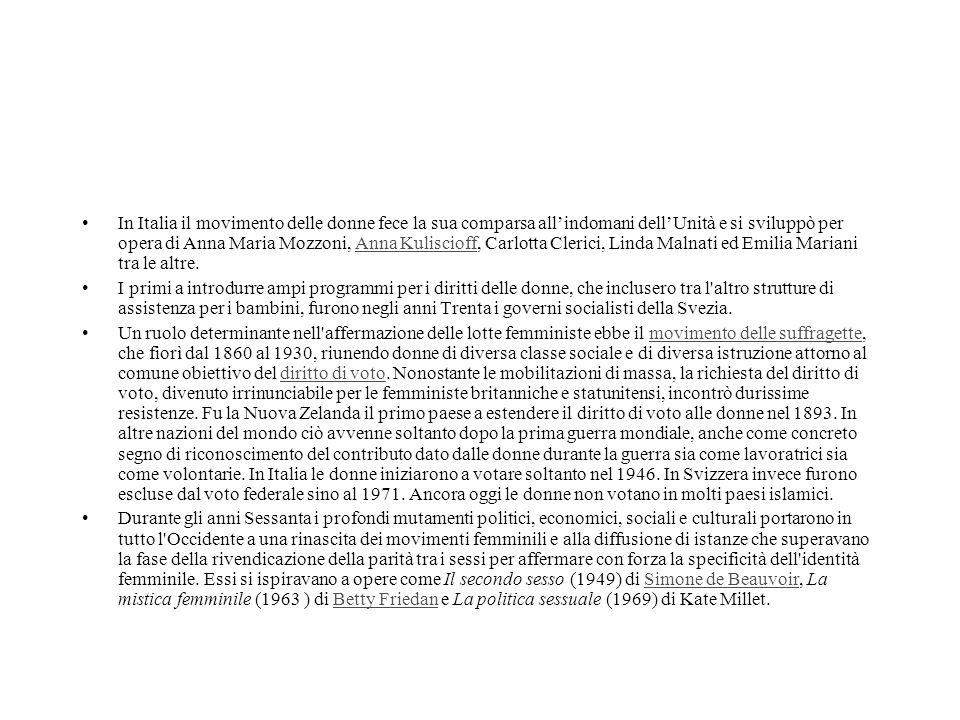 In Italia il movimento delle donne fece la sua comparsa all'indomani dell'Unità e si sviluppò per opera di Anna Maria Mozzoni, Anna Kuliscioff, Carlotta Clerici, Linda Malnati ed Emilia Mariani tra le altre.