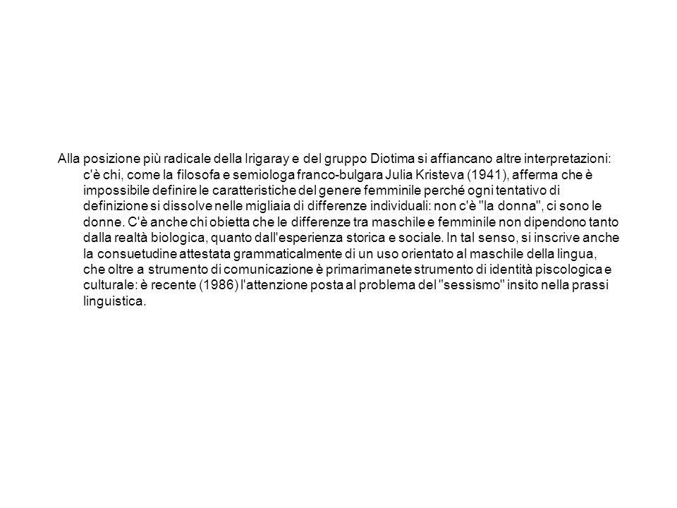 Alla posizione più radicale della Irigaray e del gruppo Diotima si affiancano altre interpretazioni: c è chi, come la filosofa e semiologa franco-bulgara Julia Kristeva (1941), afferma che è impossibile definire le caratteristiche del genere femminile perché ogni tentativo di definizione si dissolve nelle migliaia di differenze individuali: non c è la donna , ci sono le donne.
