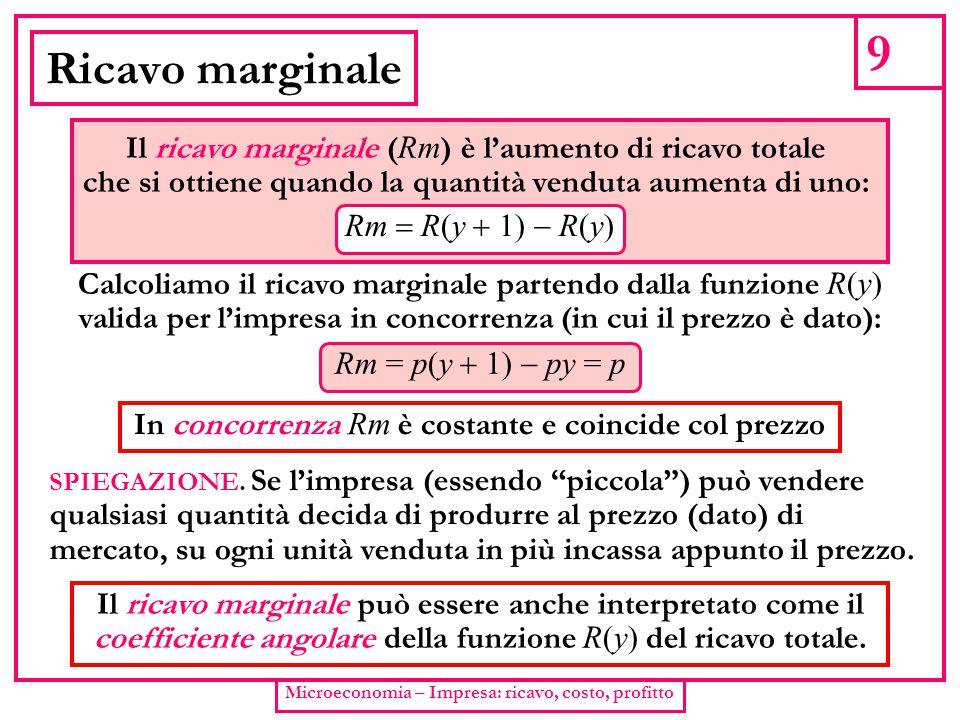 9 Ricavo marginale. Il ricavo marginale (Rm) è l'aumento di ricavo totale. che si ottiene quando la quantità venduta aumenta di uno: