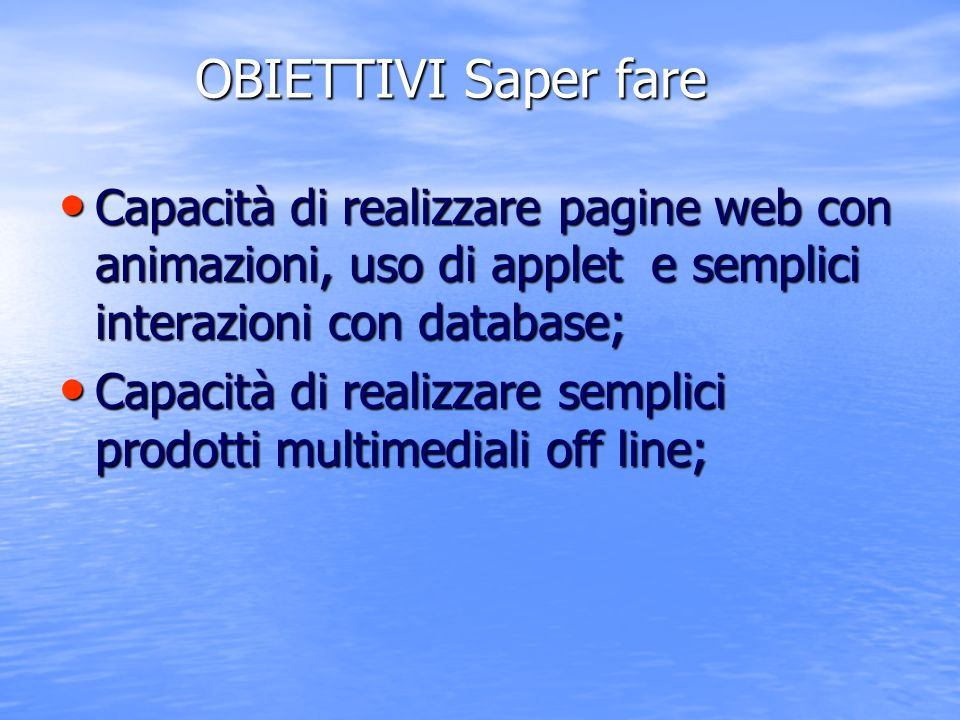 OBIETTIVI Saper fare Capacità di realizzare pagine web con animazioni, uso di applet e semplici interazioni con database;