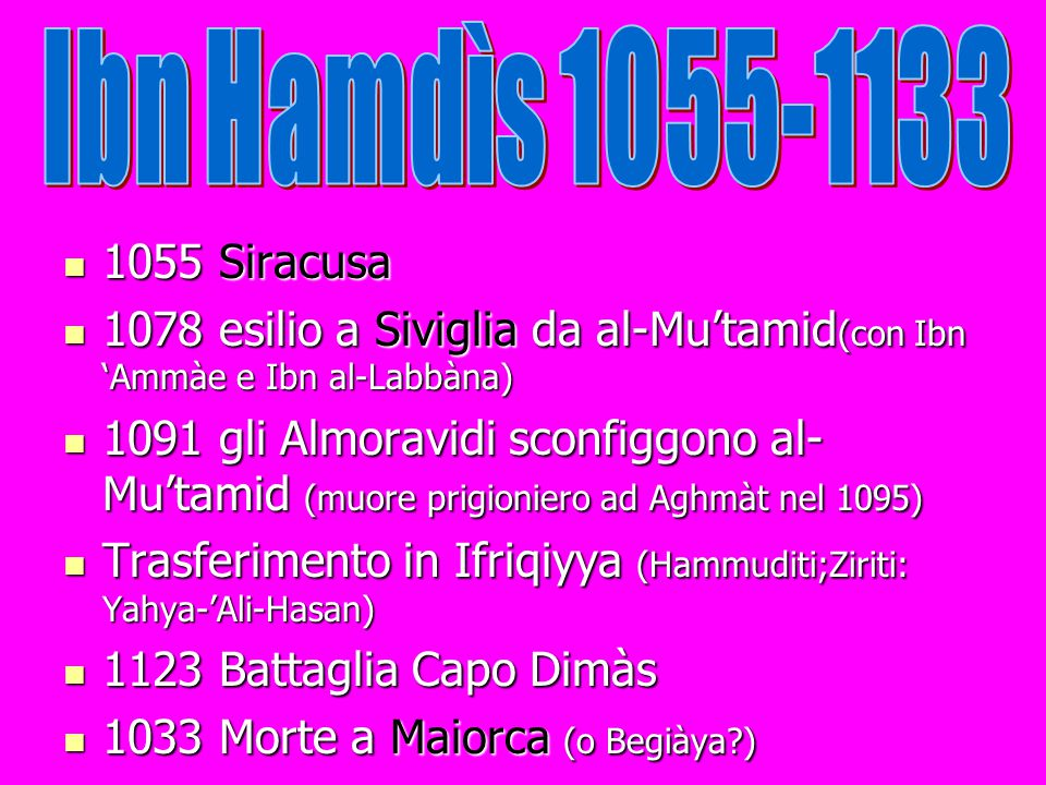 Ibn Hamdìs 1055-1133 1055 Siracusa. 1078 esilio a Siviglia da al-Mu'tamid(con Ibn 'Ammàe e Ibn al-Labbàna)