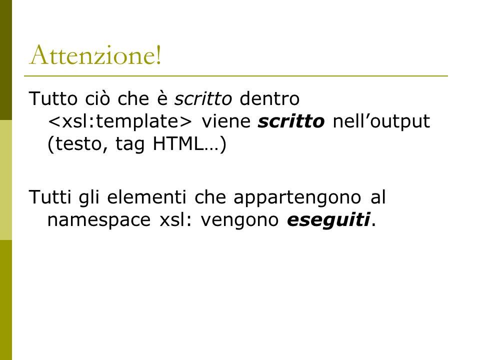 Attenzione! Tutto ciò che è scritto dentro <xsl:template> viene scritto nell'output (testo, tag HTML…)