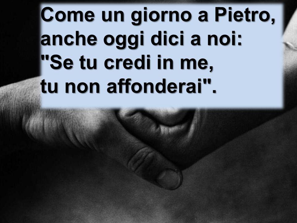 Come un giorno a Pietro, anche oggi dici a noi: Se tu credi in me, tu non affonderai .