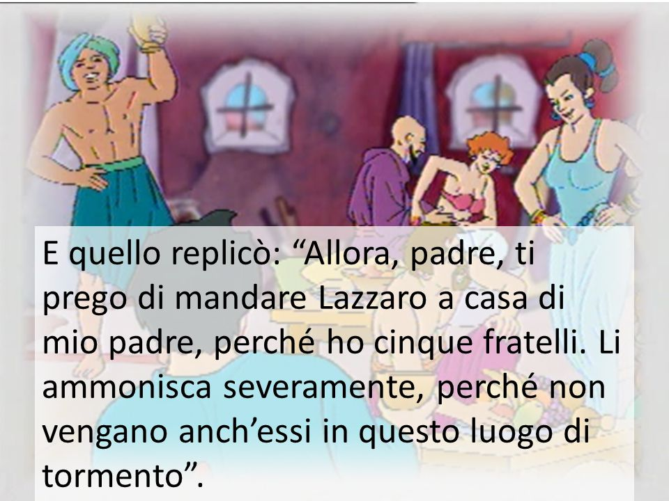 E quello replicò: Allora, padre, ti prego di mandare Lazzaro a casa di mio padre, perché ho cinque fratelli.