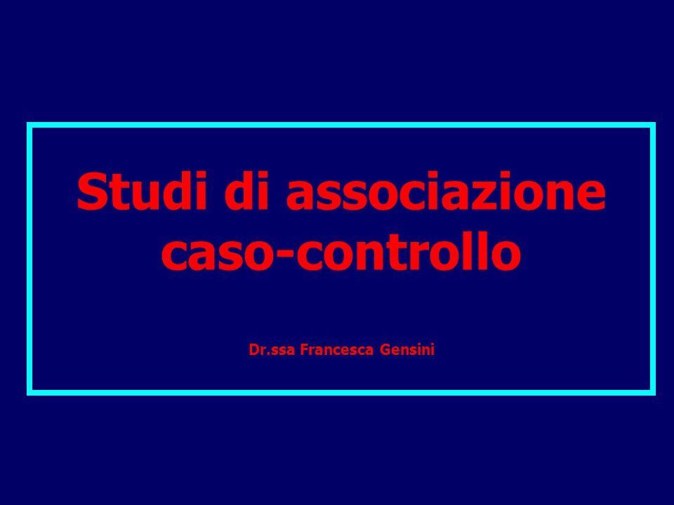 Studi di associazione caso-controllo Dr.ssa Francesca Gensini