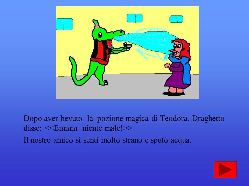 Dopo aver bevuto la pozione magica di Teodora, Draghetto disse: <<Emmm niente male!>>