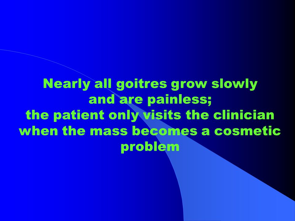 Nearly all goitres grow slowly and are painless;