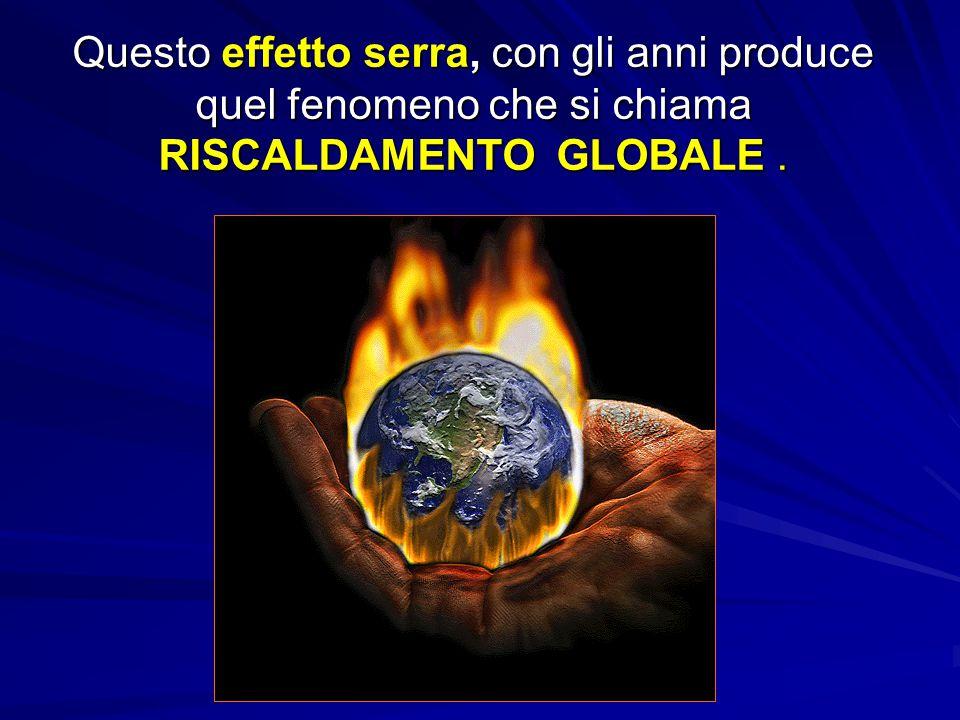 Questo effetto serra, con gli anni produce quel fenomeno che si chiama RISCALDAMENTO GLOBALE .