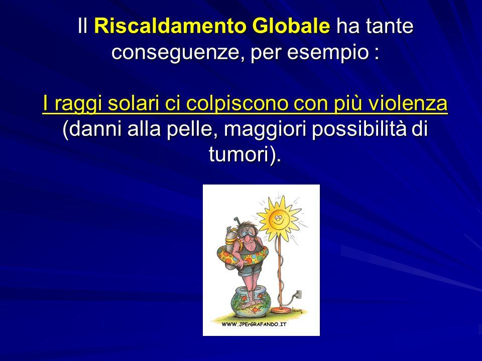 Il Riscaldamento Globale ha tante conseguenze, per esempio : I raggi solari ci colpiscono con più violenza (danni alla pelle, maggiori possibilità di tumori).
