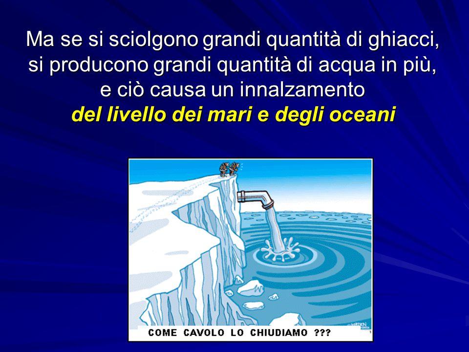 Ma se si sciolgono grandi quantità di ghiacci, si producono grandi quantità di acqua in più, e ciò causa un innalzamento del livello dei mari e degli oceani