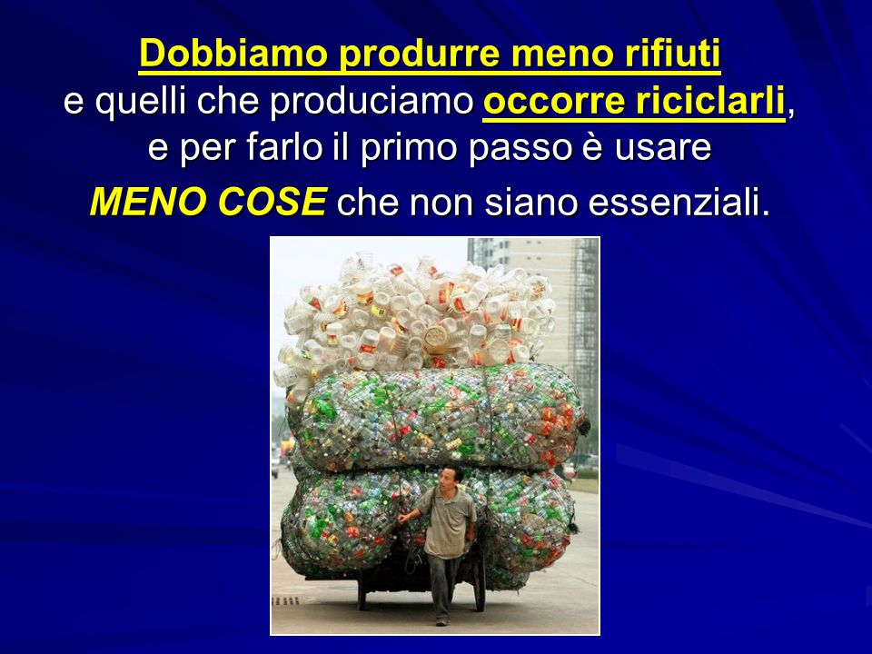 Dobbiamo produrre meno rifiuti e quelli che produciamo occorre riciclarli, e per farlo il primo passo è usare MENO COSE che non siano essenziali.