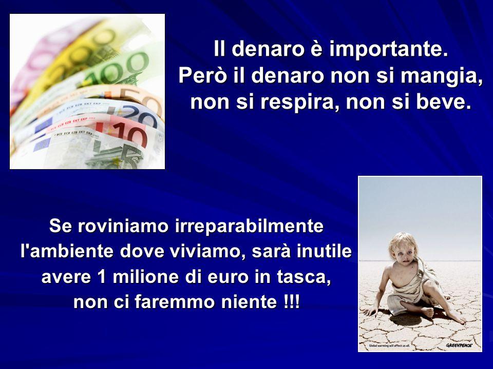 Il denaro è importante. Però il denaro non si mangia, non si respira, non si beve.