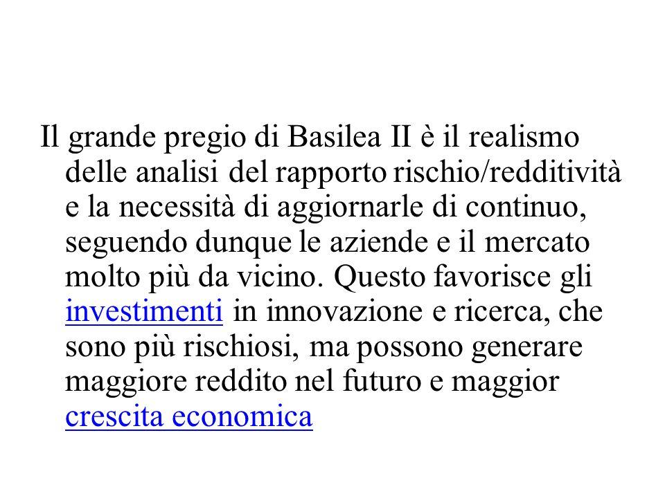 Il grande pregio di Basilea II è il realismo delle analisi del rapporto rischio/redditività e la necessità di aggiornarle di continuo, seguendo dunque le aziende e il mercato molto più da vicino.