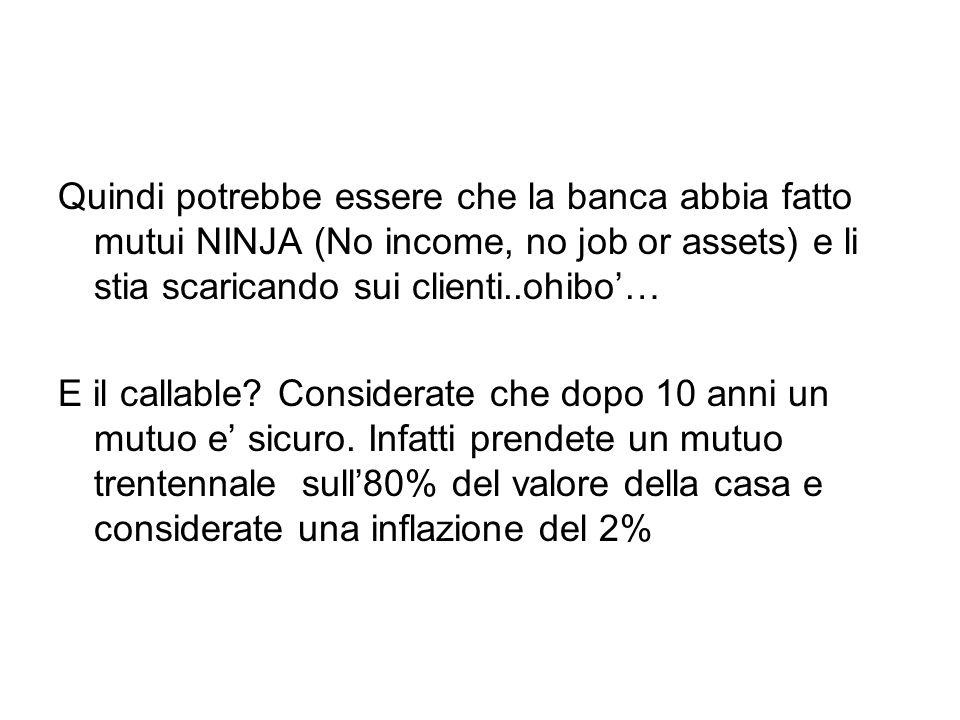 Quindi potrebbe essere che la banca abbia fatto mutui NINJA (No income, no job or assets) e li stia scaricando sui clienti..ohibo'…