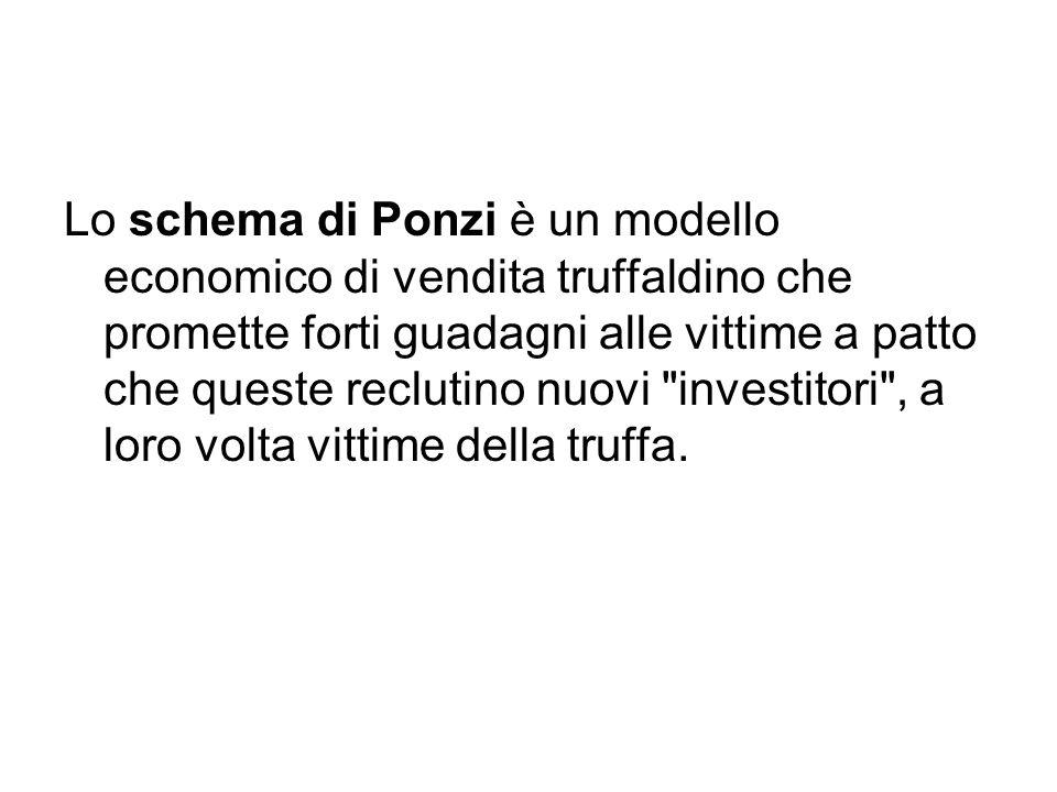 Lo schema di Ponzi è un modello economico di vendita truffaldino che promette forti guadagni alle vittime a patto che queste reclutino nuovi investitori , a loro volta vittime della truffa.