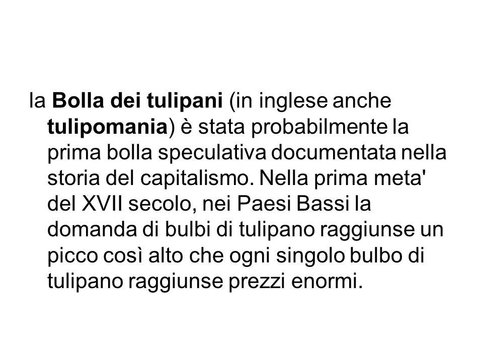la Bolla dei tulipani (in inglese anche tulipomania) è stata probabilmente la prima bolla speculativa documentata nella storia del capitalismo.