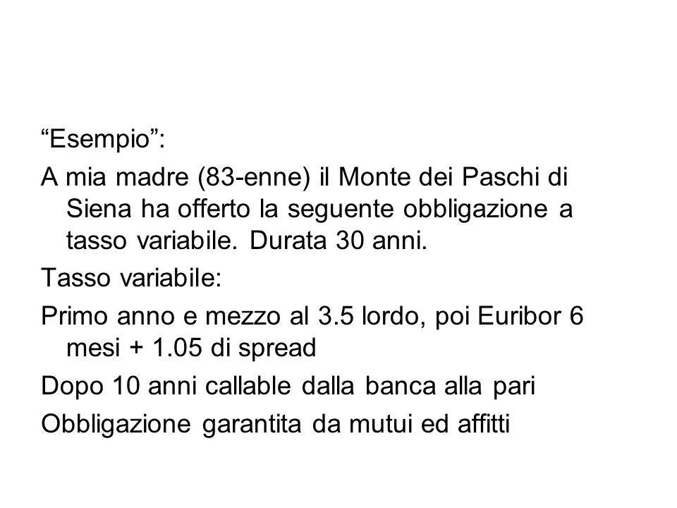 Esempio : A mia madre (83-enne) il Monte dei Paschi di Siena ha offerto la seguente obbligazione a tasso variabile. Durata 30 anni.