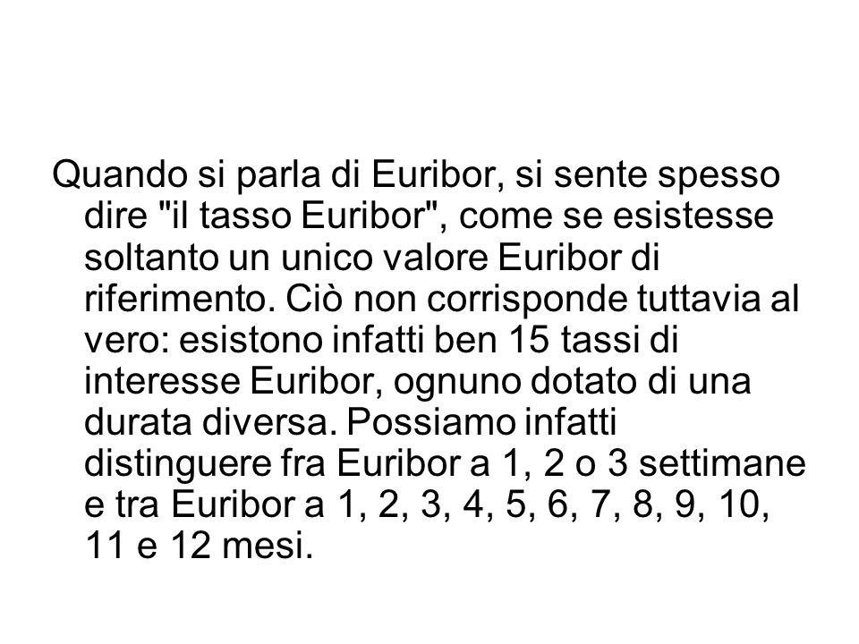 Quando si parla di Euribor, si sente spesso dire il tasso Euribor , come se esistesse soltanto un unico valore Euribor di riferimento.