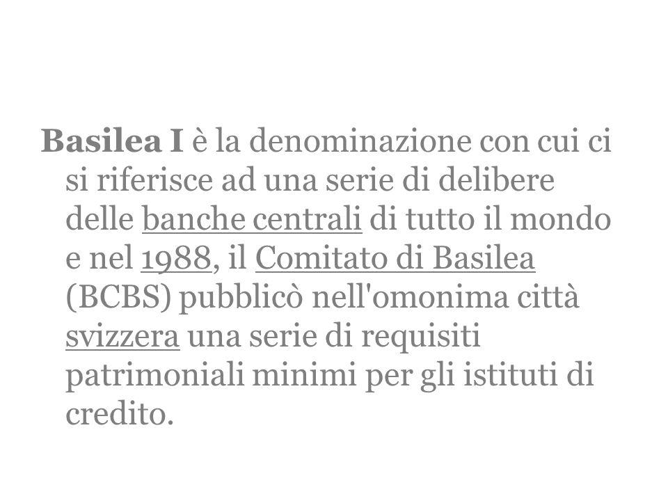 Basilea I è la denominazione con cui ci si riferisce ad una serie di delibere delle banche centrali di tutto il mondo e nel 1988, il Comitato di Basilea (BCBS) pubblicò nell omonima città svizzera una serie di requisiti patrimoniali minimi per gli istituti di credito.