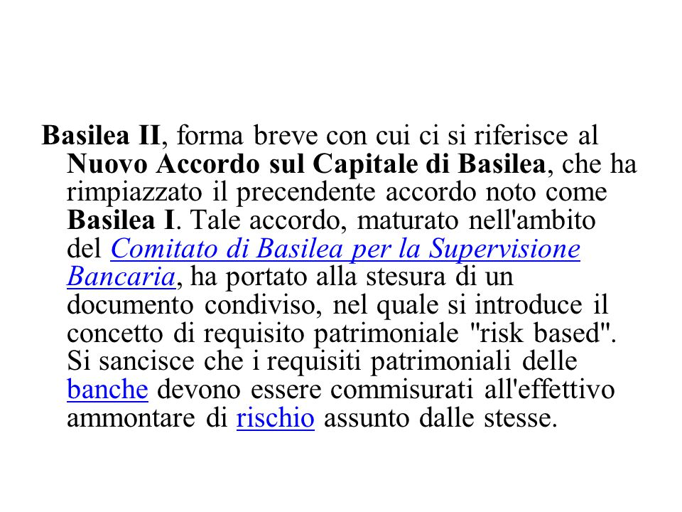 Basilea II, forma breve con cui ci si riferisce al Nuovo Accordo sul Capitale di Basilea, che ha rimpiazzato il precendente accordo noto come Basilea I.