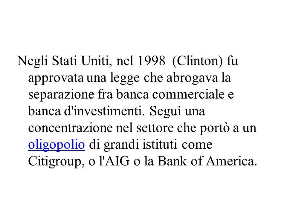 Negli Stati Uniti, nel 1998 (Clinton) fu approvata una legge che abrogava la separazione fra banca commerciale e banca d investimenti.