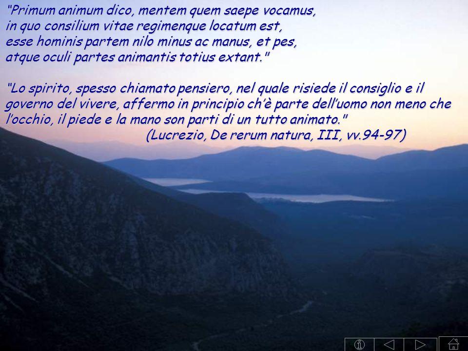 Primum animum dico, mentem quem saepe vocamus, in quo consilium vitae regimenque locatum est, esse hominis partem nilo minus ac manus, et pes, atque oculi partes animantis totius extant. Lo spirito, spesso chiamato pensiero, nel quale risiede il consiglio e il governo del vivere, affermo in principio ch'è parte dell'uomo non meno che l'occhio, il piede e la mano son parti di un tutto animato. (Lucrezio, De rerum natura, III, vv.94-97)