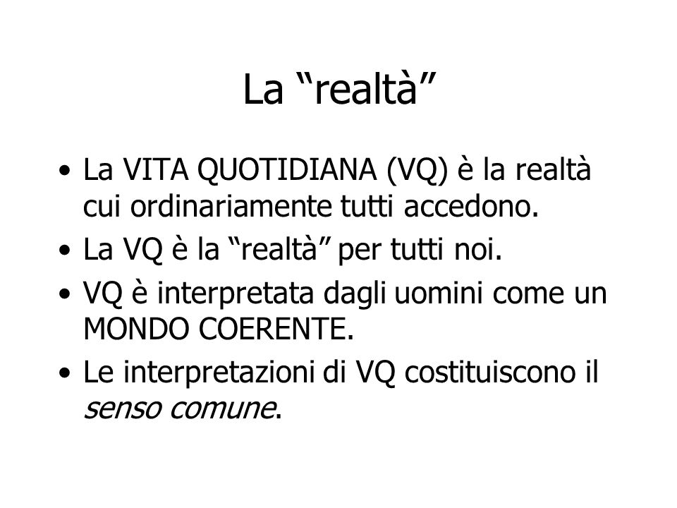 La realtà La VITA QUOTIDIANA (VQ) è la realtà cui ordinariamente tutti accedono. La VQ è la realtà per tutti noi.