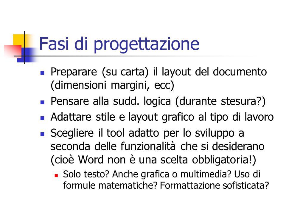 Fasi di progettazione Preparare (su carta) il layout del documento (dimensioni margini, ecc) Pensare alla sudd. logica (durante stesura )