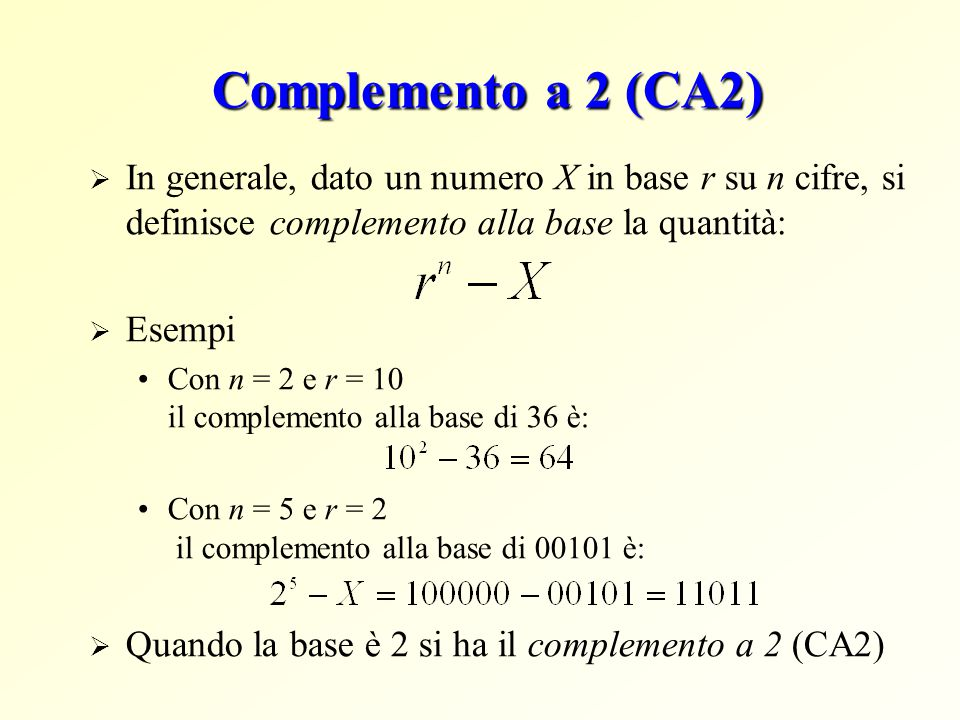 Complemento a 2 (CA2) In generale, dato un numero X in base r su n cifre, si definisce complemento alla base la quantità: