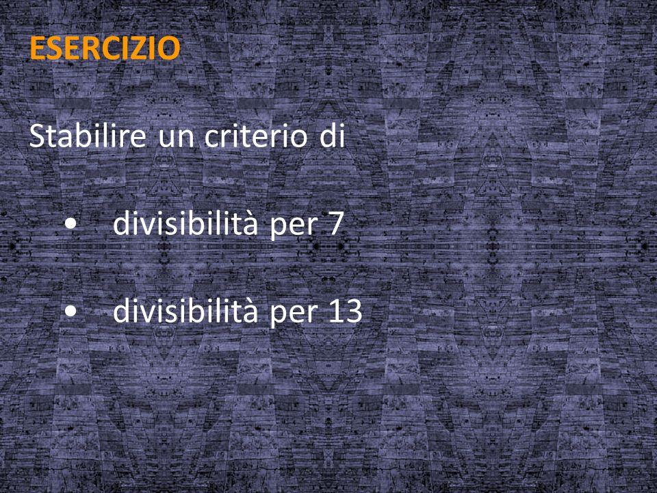 ESERCIZIO Stabilire un criterio di divisibilità per 7 divisibilità per 13
