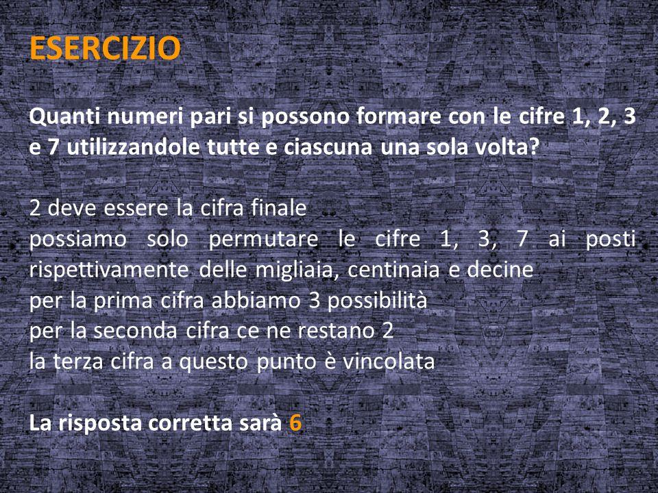 ESERCIZIO Quanti numeri pari si possono formare con le cifre 1, 2, 3 e 7 utilizzandole tutte e ciascuna una sola volta