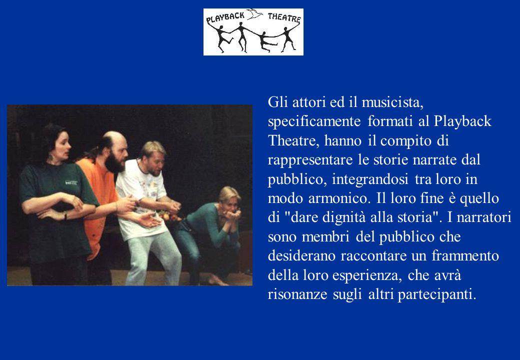Gli attori ed il musicista, specificamente formati al Playback Theatre, hanno il compito di rappresentare le storie narrate dal pubblico, integrandosi tra loro in modo armonico.