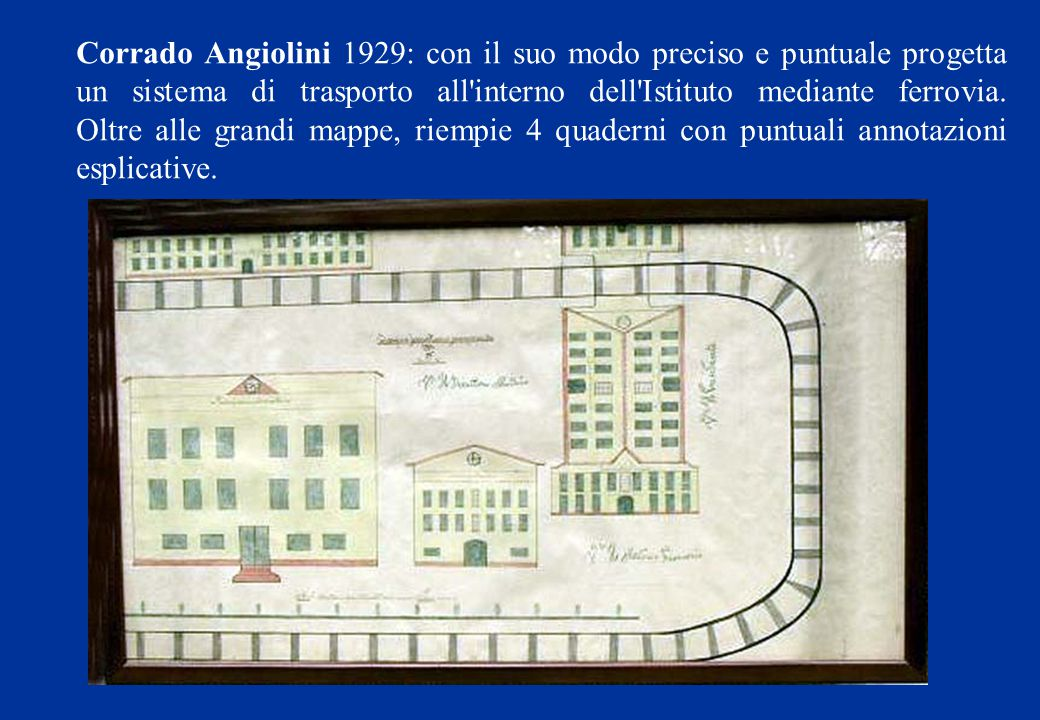 Corrado Angiolini 1929: con il suo modo preciso e puntuale progetta un sistema di trasporto all interno dell Istituto mediante ferrovia.