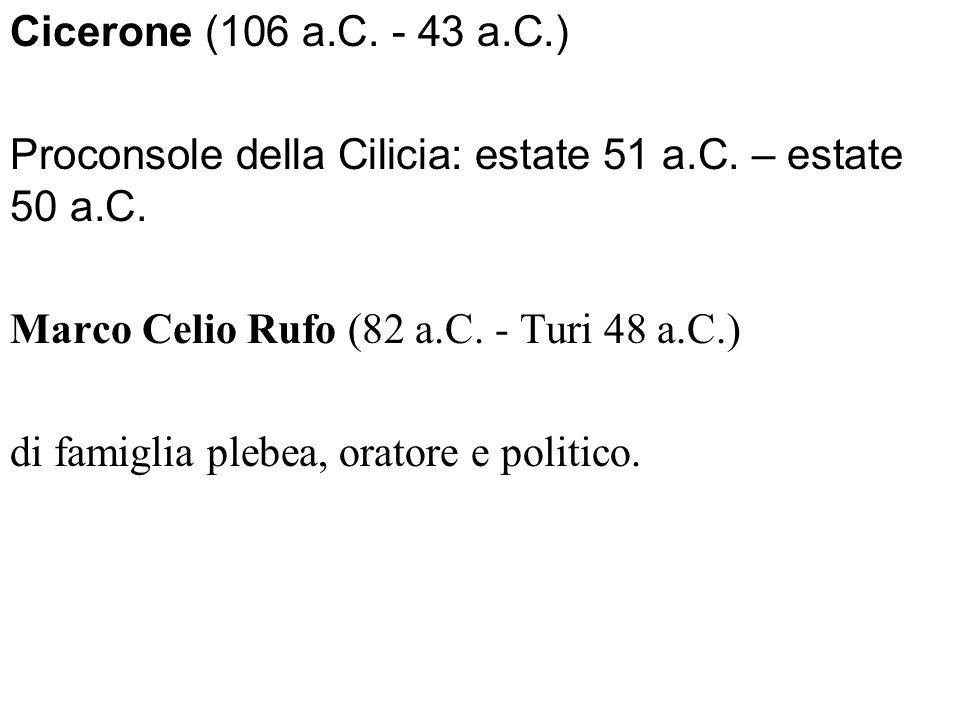 Cicerone (106 a.C. - 43 a.C.) Proconsole della Cilicia: estate 51 a.C. – estate 50 a.C. Marco Celio Rufo (82 a.C. - Turi 48 a.C.)