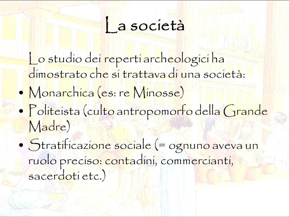 La società Lo studio dei reperti archeologici ha dimostrato che si trattava di una società: Monarchica (es: re Minosse)