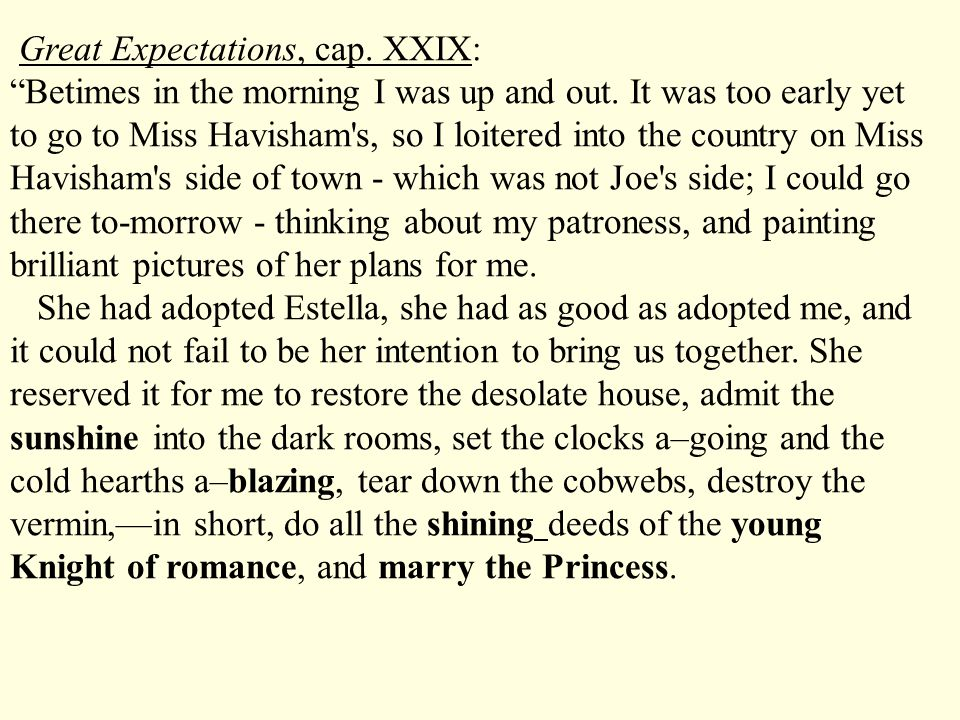 Great Expectations, cap. XXIX: Betimes in the morning I was up and out. It was too early yet to go to Miss Havisham s, so I loitered into the country on Miss Havisham s side of town - which was not Joe s side; I could go there to-morrow - thinking about my patroness, and painting brilliant pictures of her plans for me.