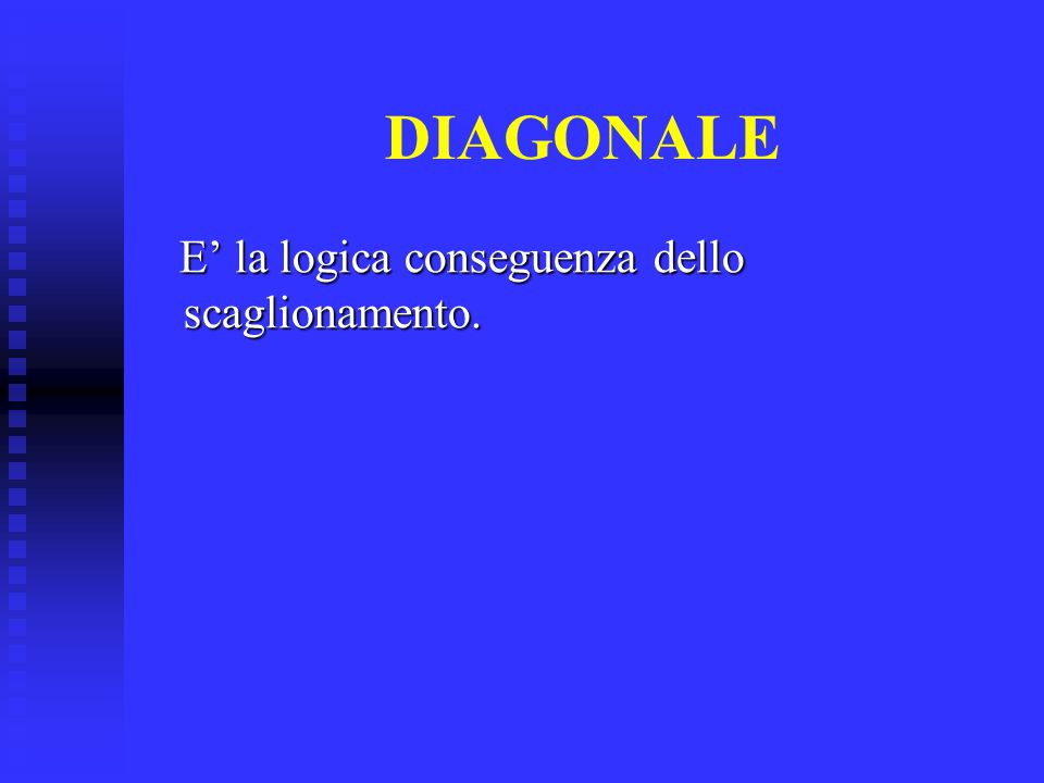 DIAGONALE E' la logica conseguenza dello scaglionamento.