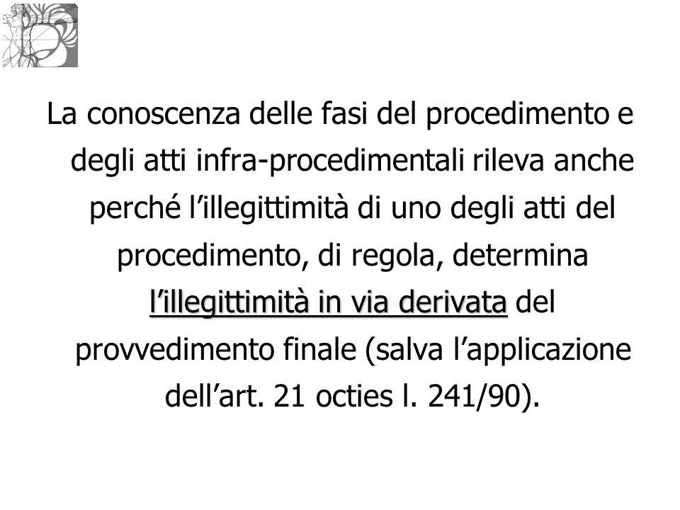 La conoscenza delle fasi del procedimento e degli atti infra-procedimentali rileva anche perché l'illegittimità di uno degli atti del procedimento, di regola, determina l'illegittimità in via derivata del provvedimento finale (salva l'applicazione dell'art.