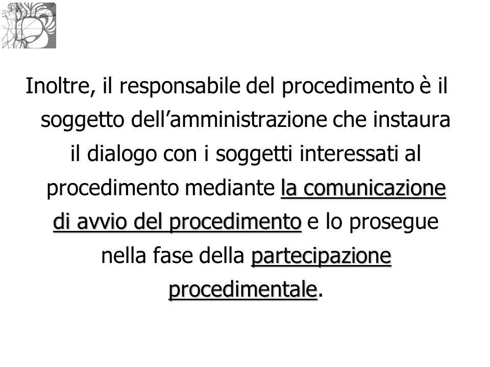 Inoltre, il responsabile del procedimento è il soggetto dell'amministrazione che instaura il dialogo con i soggetti interessati al procedimento mediante la comunicazione di avvio del procedimento e lo prosegue nella fase della partecipazione procedimentale.