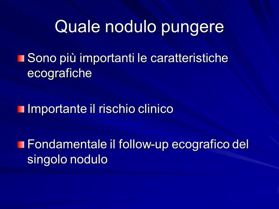 Quale nodulo pungere Sono più importanti le caratteristiche ecografiche. Importante il rischio clinico.